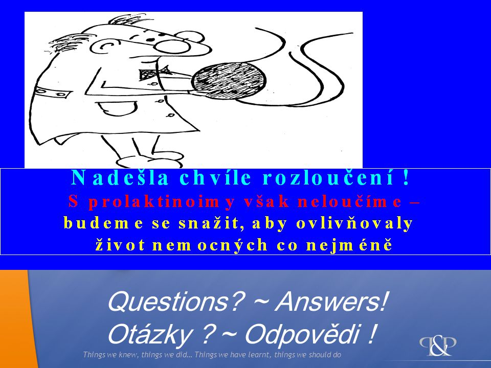 Things we knew, things we did… Things we have learnt, things we should do Questions? ~ Answers! Otázky ? ~ Odpovědi !
