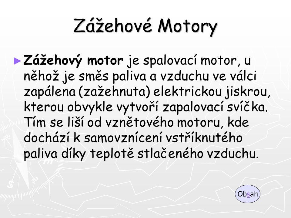 Zážehové Motory ► ► Zážehový motor je spalovací motor, u něhož je směs paliva a vzduchu ve válci zapálena (zažehnuta) elektrickou jiskrou, kterou obvy