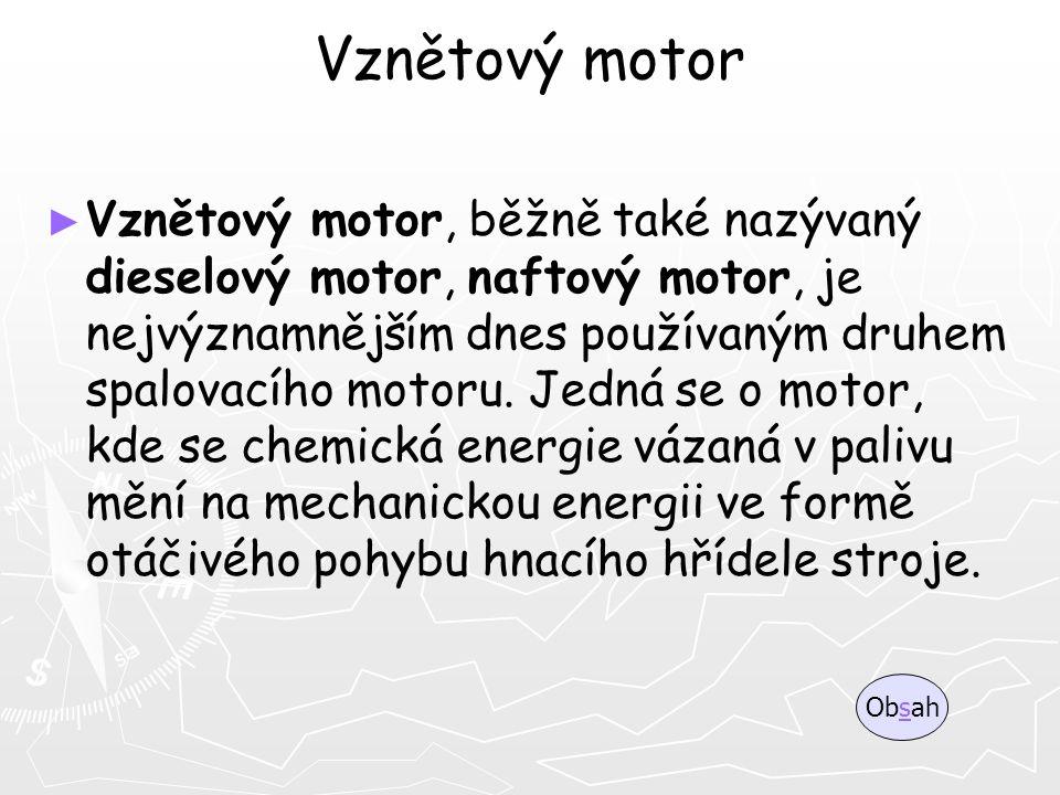 Vznětový motor ► ► Vznětový motor, běžně také nazývaný dieselový motor, naftový motor, je nejvýznamnějším dnes používaným druhem spalovacího motoru. J