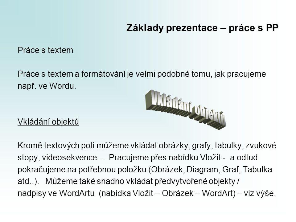 Základy prezentace – práce s PP Práce s textem Práce s textem a formátování je velmi podobné tomu, jak pracujeme např. ve Wordu. Vkládání objektů Krom