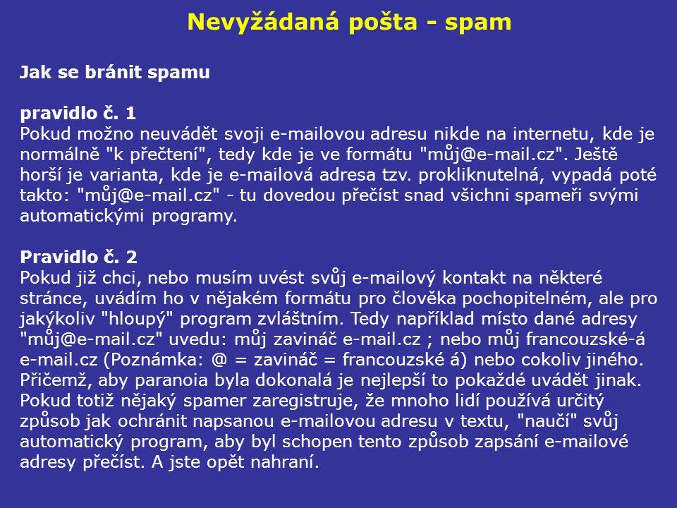 Nevyžádaná pošta - spam Jak se bránit spamu pravidlo č. 1 Pokud možno neuvádět svoji e-mailovou adresu nikde na internetu, kde je normálně