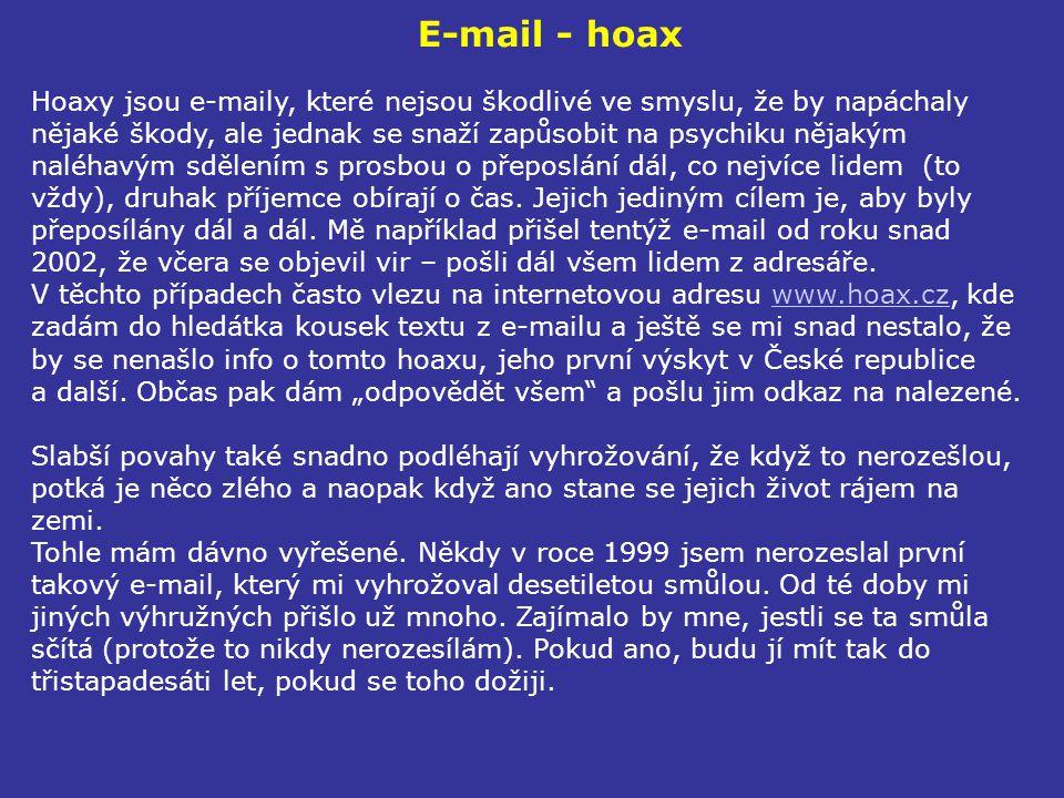 E-mail - hoax Hoaxy jsou e-maily, které nejsou škodlivé ve smyslu, že by napáchaly nějaké škody, ale jednak se snaží zapůsobit na psychiku nějakým nal