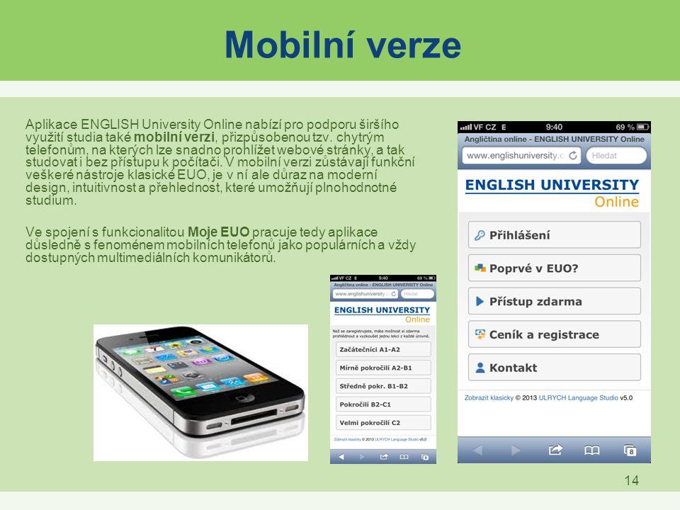 14 Mobilní verze Aplikace ENGLISH University Online nabízí pro podporu širšího využití studia také mobilní verzi, přizpůsobenou tzv. chytrým telefonům