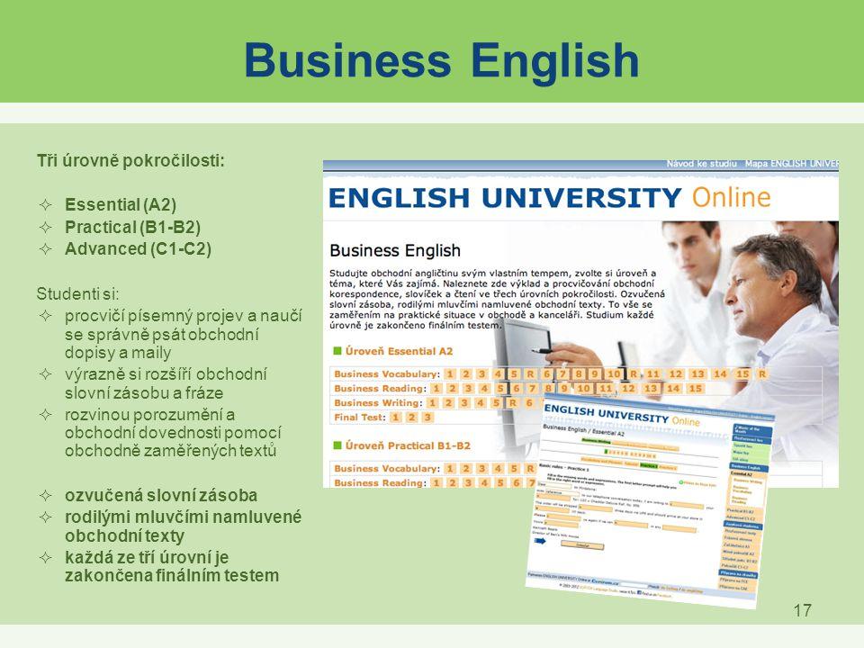 17 Business English Tři úrovně pokročilosti:  Essential (A2)  Practical (B1-B2)  Advanced (C1-C2) Studenti si:  procvičí písemný projev a naučí se