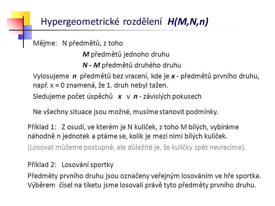 Hypergeometrické rozdělení H(M,N,n) Mějme: N předmětů, z toho M předmětů jednoho druhu N - M předmětů druhého druhu Vylosujeme n předmětů bez vracení,