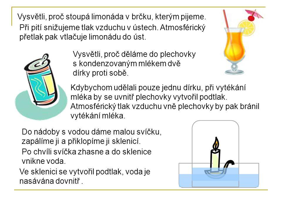 Vysvětli, proč stoupá limonáda v brčku, kterým pijeme. Při pití snižujeme tlak vzduchu v ústech. Atmosférický přetlak pak vtlačuje limonádu do úst. Vy