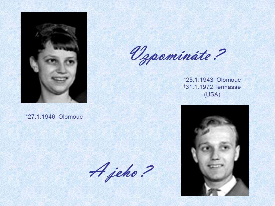 Vzpomínáte ? A jeho ? *27.1.1946 Olomouc *25.1.1943 Olomouc † 31.1.1972 Tennesse (USA)