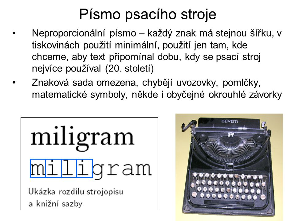 Písmo psacího stroje •Neproporcionální písmo – každý znak má stejnou šířku, v tiskovinách použití minimální, použití jen tam, kde chceme, aby text při