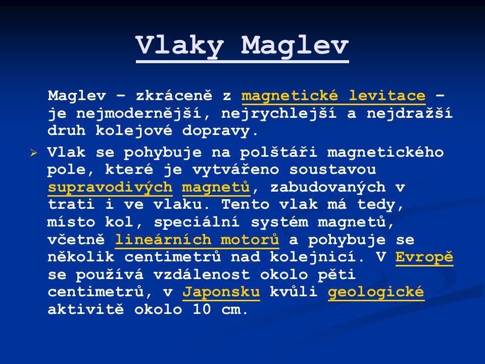 Vlaky Maglev Maglev – zkráceně z magnetické levitace – je nejmodernější, nejrychlejší a nejdražší druh kolejové dopravy.magnetické levitace   Vlak se pohybuje na polštáři magnetického pole, které je vytvářeno soustavou supravodivých magnetů, zabudovaných v trati i ve vlaku.