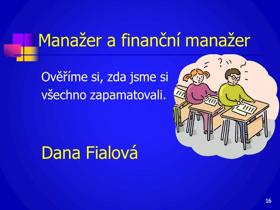 Manažer a finanční manažer Ověříme si, zda jsme si všechno zapamatovali. Dana Fialová 16