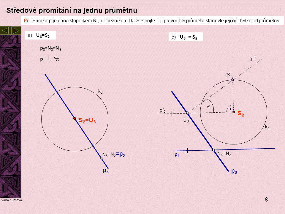 9 Středové promítání – skutečná velikost úsečky AB a) Úsečka leží na přímce rovnoběžné s průmětnou c) Úsečka leží na středově promítací přímce b) Úsečka leží na přímce kolmé k průmětně d) Úsečka leží ve středově promítací rovině  kolmé k půdorysně e) Úsečka leží v obecné středově promítací rovině dané přímkou p a bodem S (obecná poloha) A S =B S =p S S2S2 A2A2 B2B2 p2p2 (S) (A) (B) c) Sklopením promítací přímky d) Sklopením promítací roviny (tj.