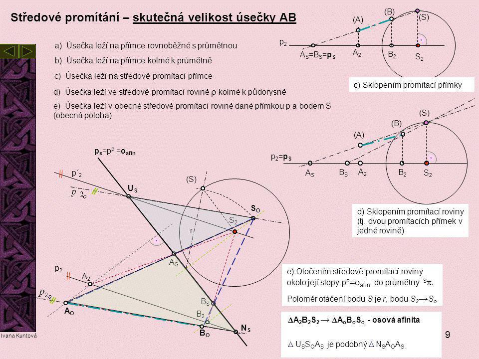 9 Středové promítání – skutečná velikost úsečky AB a) Úsečka leží na přímce rovnoběžné s průmětnou c) Úsečka leží na středově promítací přímce b) Úseč