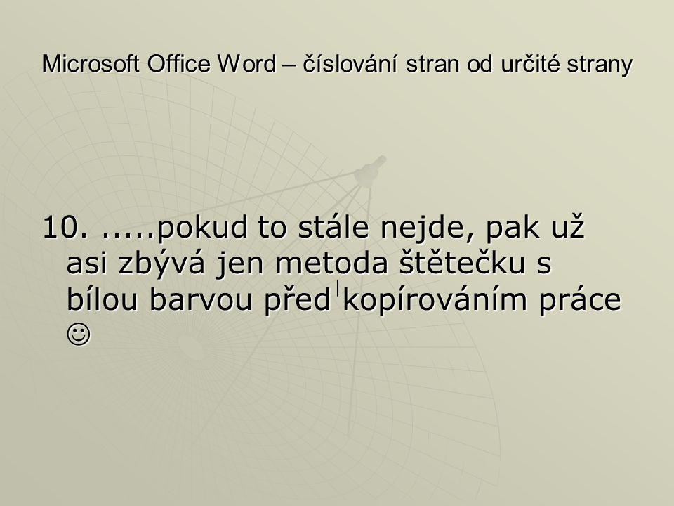 Microsoft Office Word – číslování stran od určité strany 10......pokud to stále nejde, pak už asi zbývá jen metoda štětečku s bílou barvou před kopíro