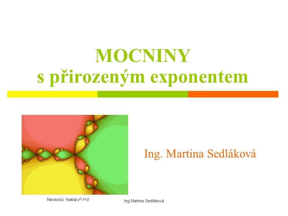 MOCNINY s přirozeným exponentem Ing. Martina Sedláková Newtonův fraktál z 3 -1=0 Ing.Martina Sedláková