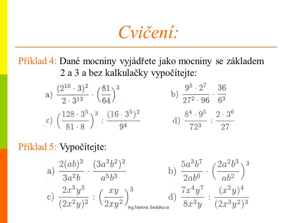Cvičení: Příklad 5: Vypočítejte: Příklad 4: Dané mocniny vyjádřete jako mocniny se základem 2 a 3 a bez kalkulačky vypočítejte: Ing.Martina Sedláková