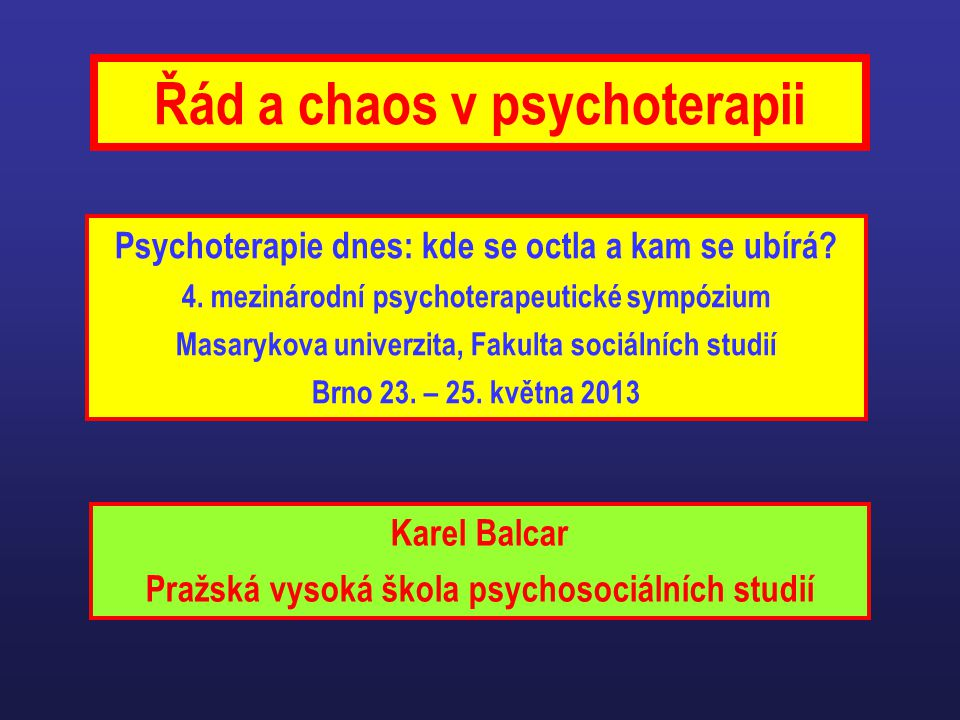 Řád a chaos v psychoterapii Psychoterapie dnes: kde se octla a kam se ubírá? 4. mezinárodní psychoterapeutické sympózium Masarykova univerzita, Fakult