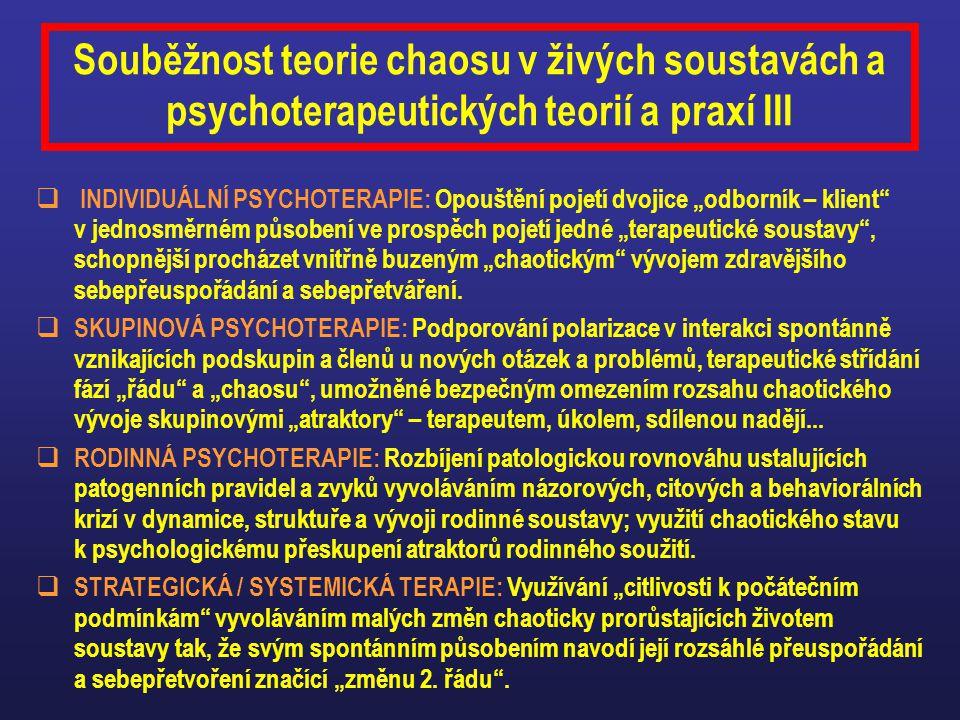 """Souběžnost teorie chaosu v živých soustavách a psychoterapeutických teorií a praxí III  INDIVIDUÁLNÍ PSYCHOTERAPIE: Opouštění pojetí dvojice """"odborník – klient v jednosměrném působení ve prospěch pojetí jedné """"terapeutické soustavy , schopnější procházet vnitřně buzeným """"chaotickým vývojem zdravějšího sebepřeuspořádání a sebepřetváření."""