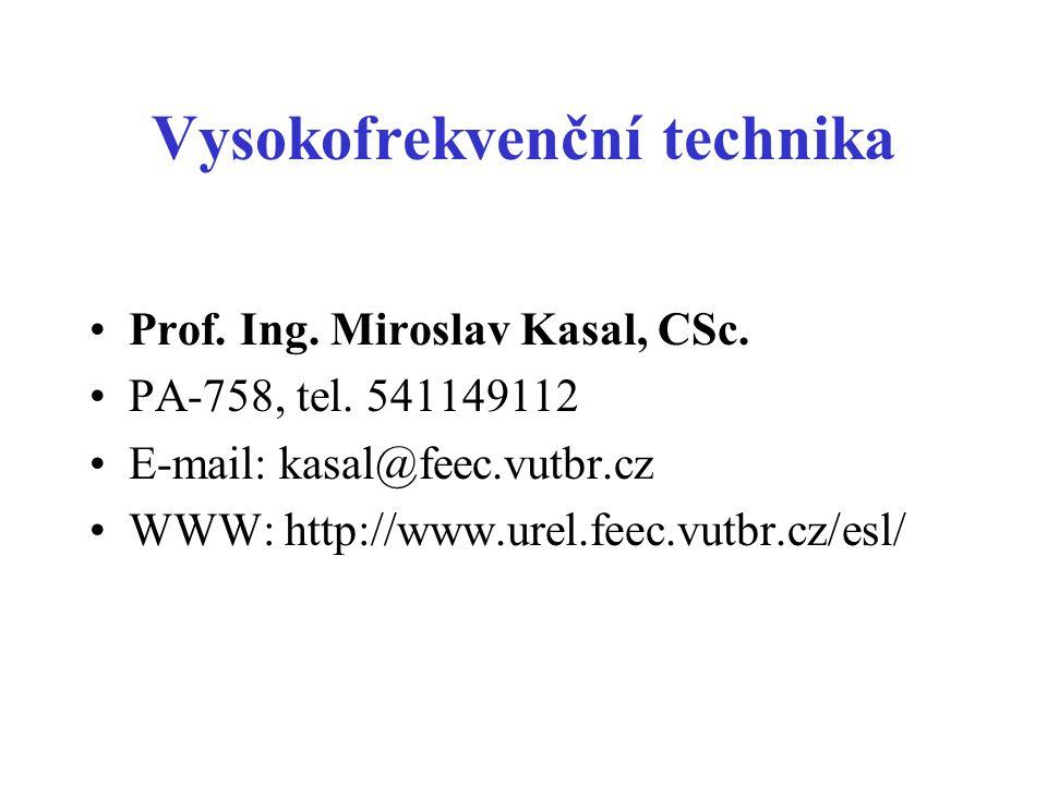 Vysokofrekvenční technika •Prof. Ing. Miroslav Kasal, CSc. •PA-758, tel. 541149112 •E-mail: kasal@feec.vutbr.cz •WWW: http://www.urel.feec.vutbr.cz/es