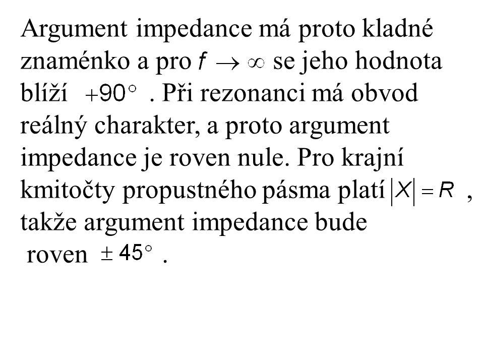 Argument impedance má proto kladné znaménko a pro se jeho hodnota blíží. Při rezonanci má obvod reálný charakter, a proto argument impedance je roven