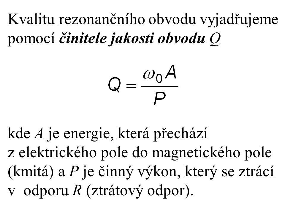 Kvalitu rezonančního obvodu vyjadřujeme pomocí činitele jakosti obvodu Q kde A je energie, která přechází z elektrického pole do magnetického pole (km