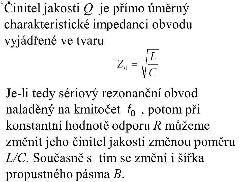 Činitel jakosti Q je přímo úměrný charakteristické impedanci obvodu vyjádřené ve tvaru Je-li tedy sériový rezonanční obvod naladěný na kmitočet, potom