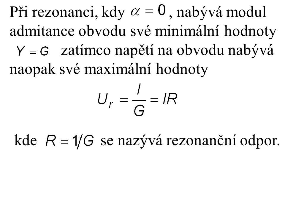 Při rezonanci, kdy, nabývá modul admitance obvodu své minimální hodnoty zatímco napětí na obvodu nabývá naopak své maximální hodnoty kde se nazývá rez