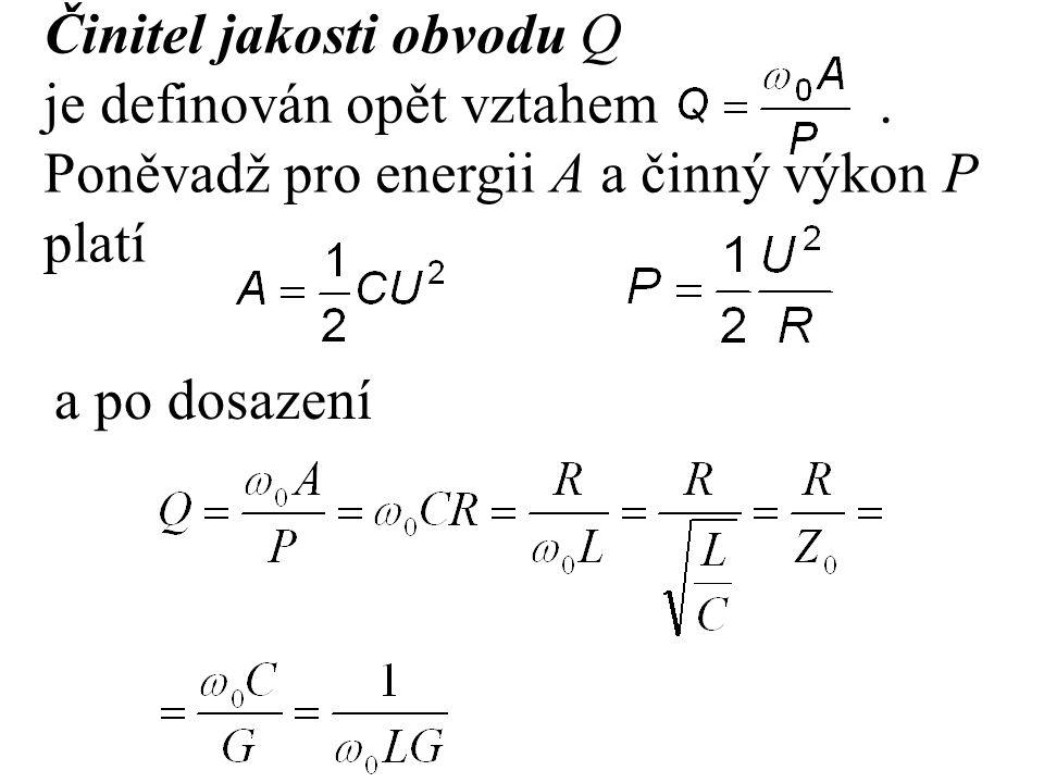 Činitel jakosti obvodu Q je definován opět vztahem. Poněvadž pro energii A a činný výkon P platí a po dosazení