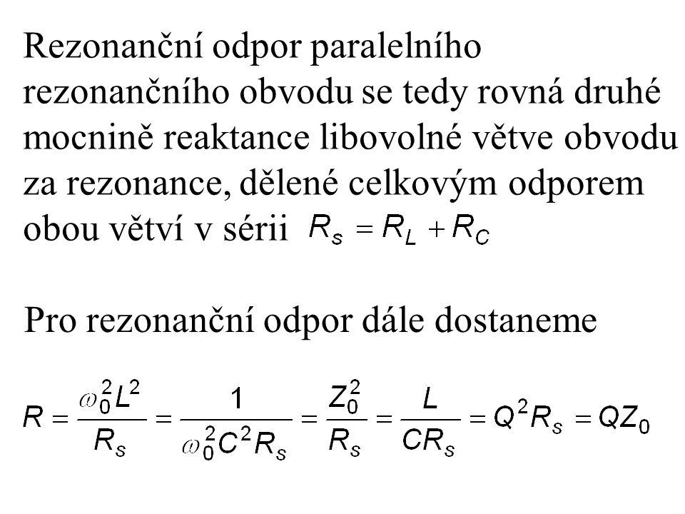 Rezonanční odpor paralelního rezonančního obvodu se tedy rovná druhé mocnině reaktance libovolné větve obvodu za rezonance, dělené celkovým odporem ob