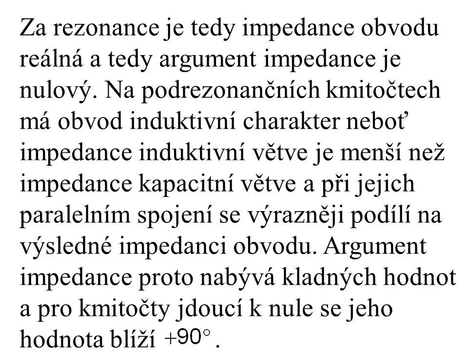 Za rezonance je tedy impedance obvodu reálná a tedy argument impedance je nulový. Na podrezonančních kmitočtech má obvod induktivní charakter neboť im