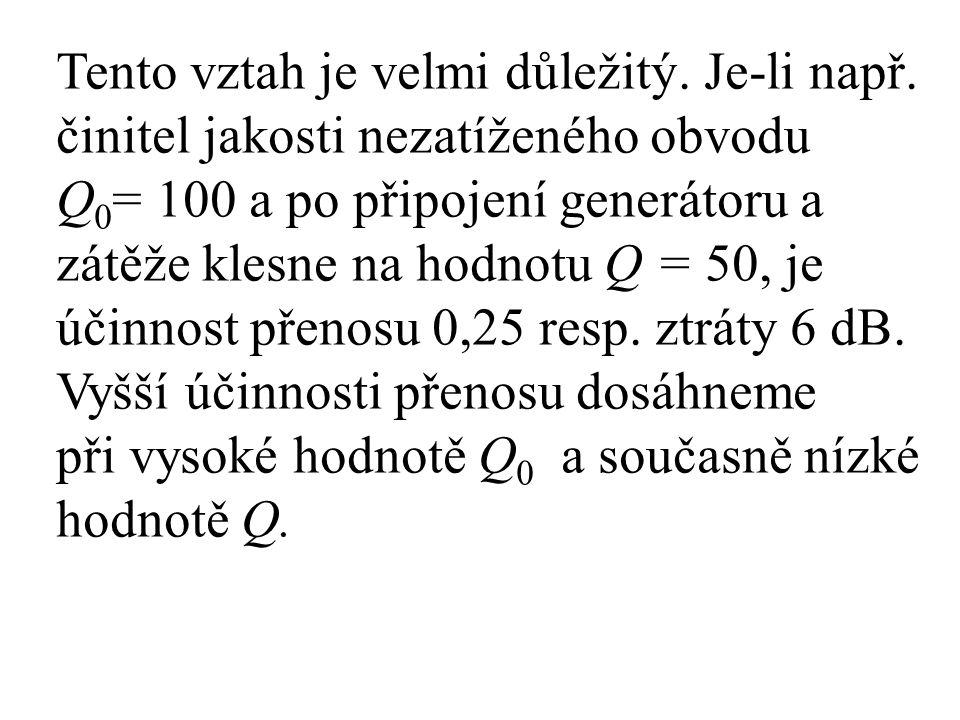Tento vztah je velmi důležitý. Je-li např. činitel jakosti nezatíženého obvodu Q 0 = 100 a po připojení generátoru a zátěže klesne na hodnotu Q = 50,