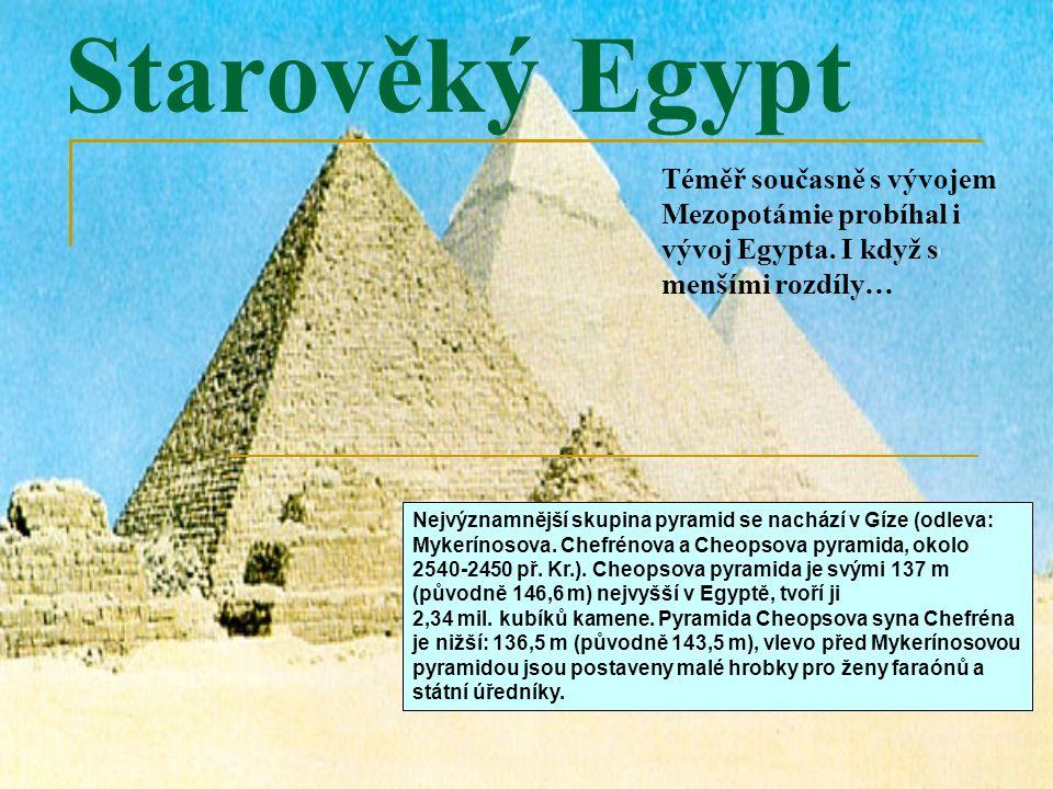 Starověký Egypt Téměř současně s vývojem Mezopotámie probíhal i vývoj Egypta. I když s menšími rozdíly… Nejvýznamnější skupina pyramid se nachází v Gí