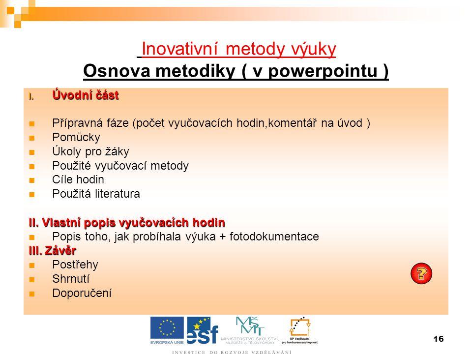 16 Inovativní metody výuky Osnova metodiky ( v powerpointu ) I. Úvodní část  Přípravná fáze (počet vyučovacích hodin,komentář na úvod )  Pomůcky  Ú