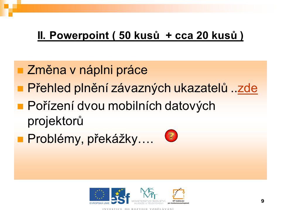 9 II. Powerpoint ( 50 kusů + cca 20 kusů )  Změna v náplni práce  Přehled plnění závazných ukazatelů..zdezde  Pořízení dvou mobilních datových proj