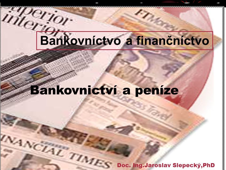 Bankovnictví a peníze Doc. Ing.Jaroslav Slepecký,PhD Bankovníctvo a finančníctvo
