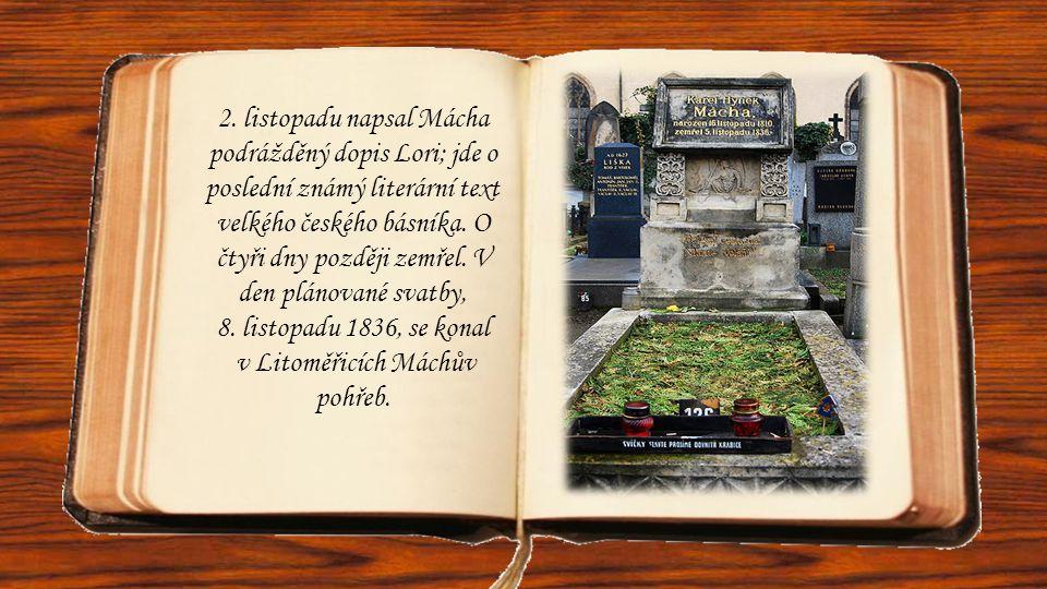 2. listopadu napsal Mácha podrážděný dopis Lori; jde o poslední známý literární text velkého českého básníka. O čtyři dny později zemřel. V den plánov