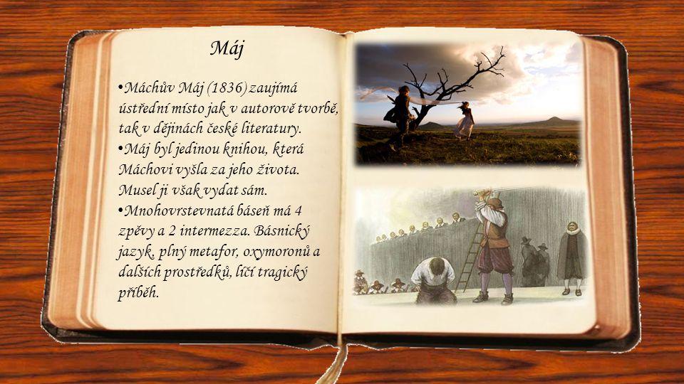Máj • Máchův Máj (1836) zaujímá ústřední místo jak v autorově tvorbě, tak v dějinách české literatury. • Máj byl jedinou knihou, která Máchovi vyšla z