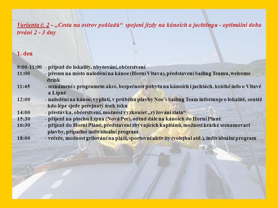 2.den 10:00 - přednáška o jachtingu, historie jachtingu u nás, historky z lokality Lipno, fotografie, informace pro ty, kteří by chtěli s jachtingem začít (teorie, průkazy atd.) 11:00 - seznámení s programem dne, rozdělení na posádky, nalodění na jachty, kapitáni seznamují účastníky s ovládáním jachet, welcome drink na palubě 11:30 - vzhůru za pokladem.