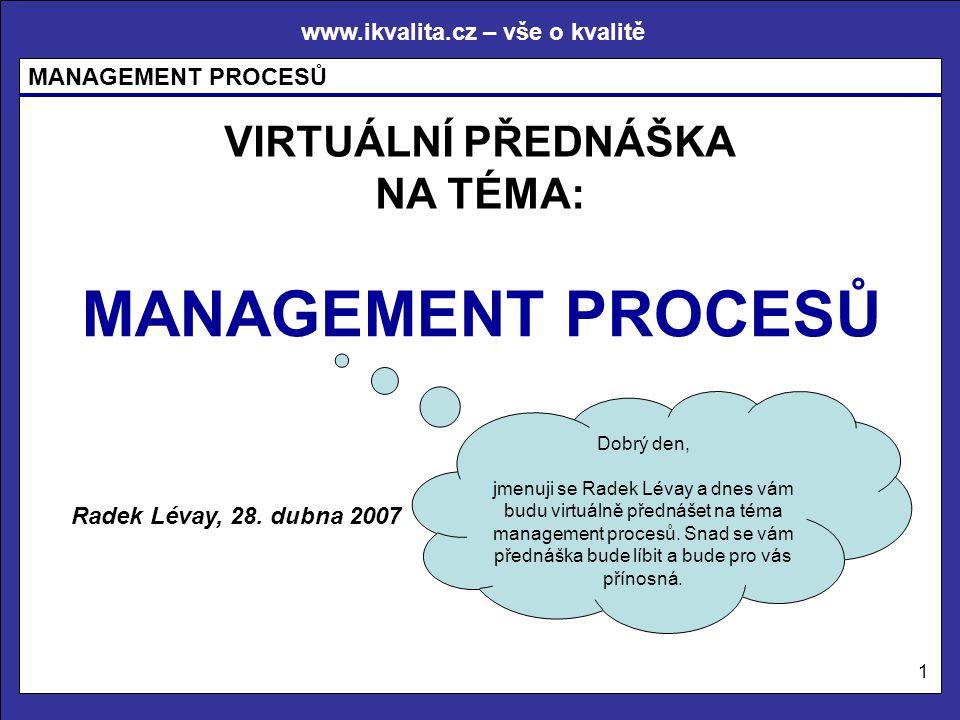 www.ikvalita.cz – vše o kvalitě MANAGEMENT PROCESŮ 1 VIRTUÁLNÍ PŘEDNÁŠKA NA TÉMA: MANAGEMENT PROCESŮ Radek Lévay, 28. dubna 2007 Dobrý den, jmenuji se