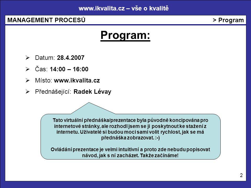 www.ikvalita.cz – vše o kvalitě MANAGEMENT PROCESŮ 2 > Program Program:  Datum: 28.4.2007  Čas: 14:00 – 16:00  Místo: www.ikvalita.cz  Přednášející: Radek Lévay Tato virtuální přednáška/prezentace byla původně koncipována pro internetové stránky, ale rozhodl jsem se ji poskytnout ke stažení z internetu.