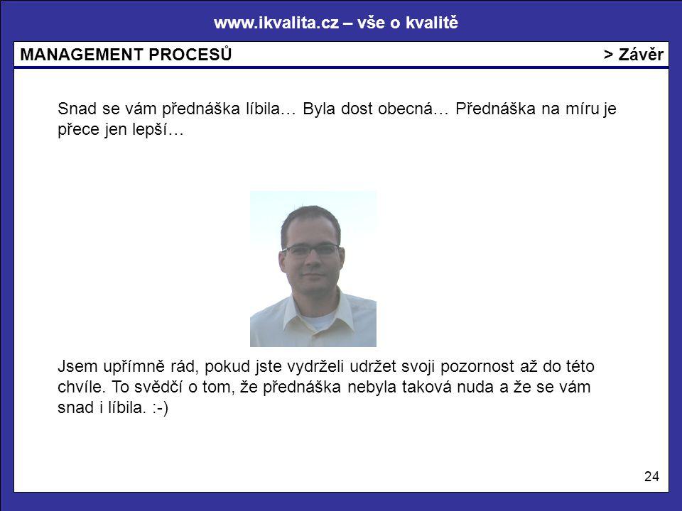 www.ikvalita.cz – vše o kvalitě MANAGEMENT PROCESŮ 24 > Závěr Jsem upřímně rád, pokud jste vydrželi udržet svoji pozornost až do této chvíle. To svědč