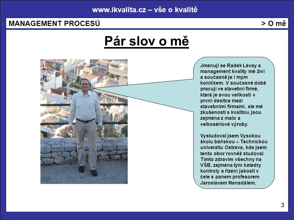 www.ikvalita.cz – vše o kvalitě MANAGEMENT PROCESŮ 3 > O mě Pár slov o mě Jmenuji se Radek Lévay a management kvality mě živí a současně je i mým koníčkem.