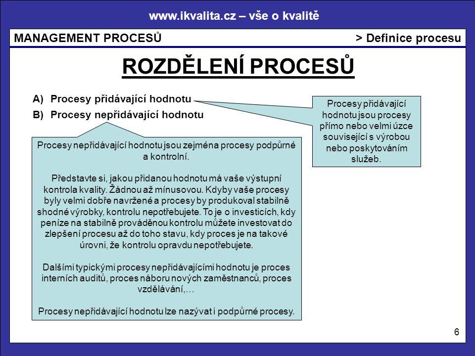 www.ikvalita.cz – vše o kvalitě MANAGEMENT PROCESŮ 6 > Definice procesu ROZDĚLENÍ PROCESŮ Procesy přidávající hodnotu jsou procesy přímo nebo velmi úzce související s výrobou nebo poskytováním služeb.