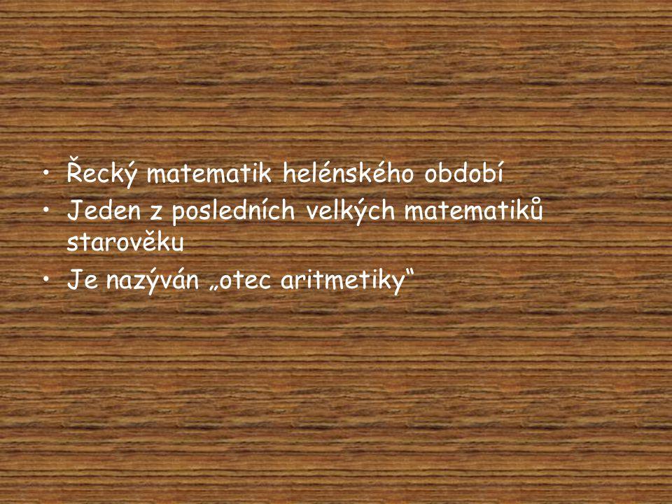 """•Řecký matematik helénského období •Jeden z posledních velkých matematiků starověku •Je nazýván """"otec aritmetiky"""