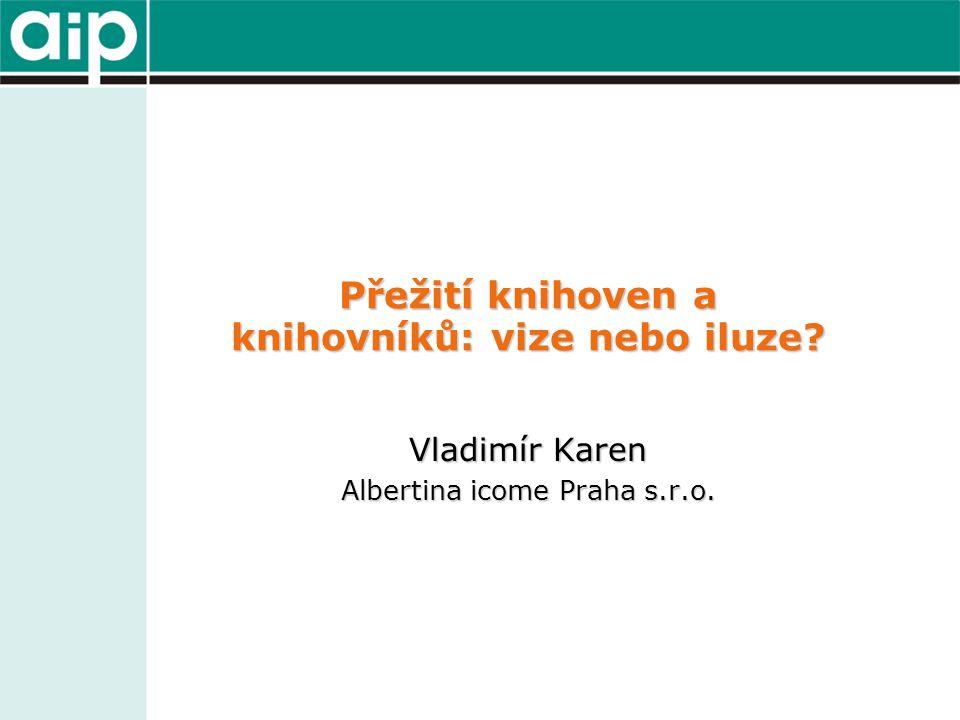 Přežití knihoven a knihovníků: vize nebo iluze? Vladimír Karen Albertina icome Praha s.r.o.