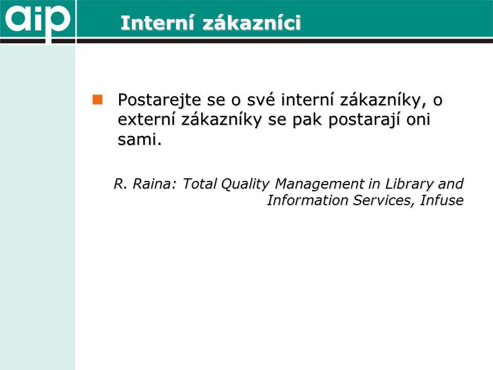 Interní zákazníci  Postarejte se o své interní zákazníky, o externí zákazníky se pak postarají oni sami. R. Raina: Total Quality Management in Librar