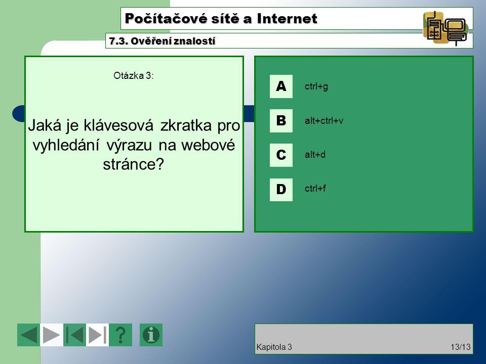 Počítačové sítě a Internet Otázka 3: Jaká je klávesová zkratka pro vyhledání výrazu na webové stránce? 7.3. Ověření znalostí Kapitola 313/13 ctrl+g al