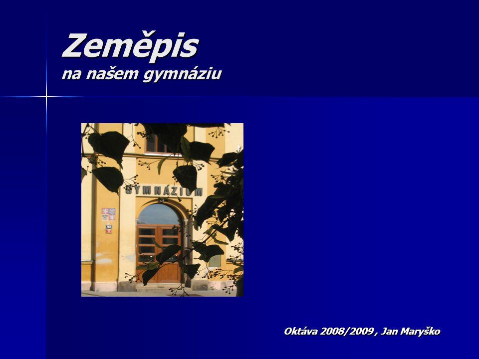 Zeměpis na našem gymnáziu Oktáva 2008/2009, Jan Maryško Oktáva 2008/2009, Jan Maryško
