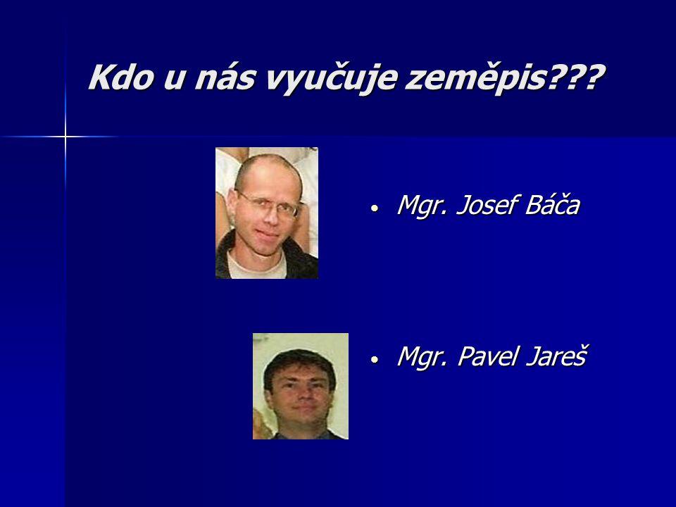 Kdo u nás vyučuje zeměpis??? • Mgr. Josef Báča • Mgr. Pavel Jareš