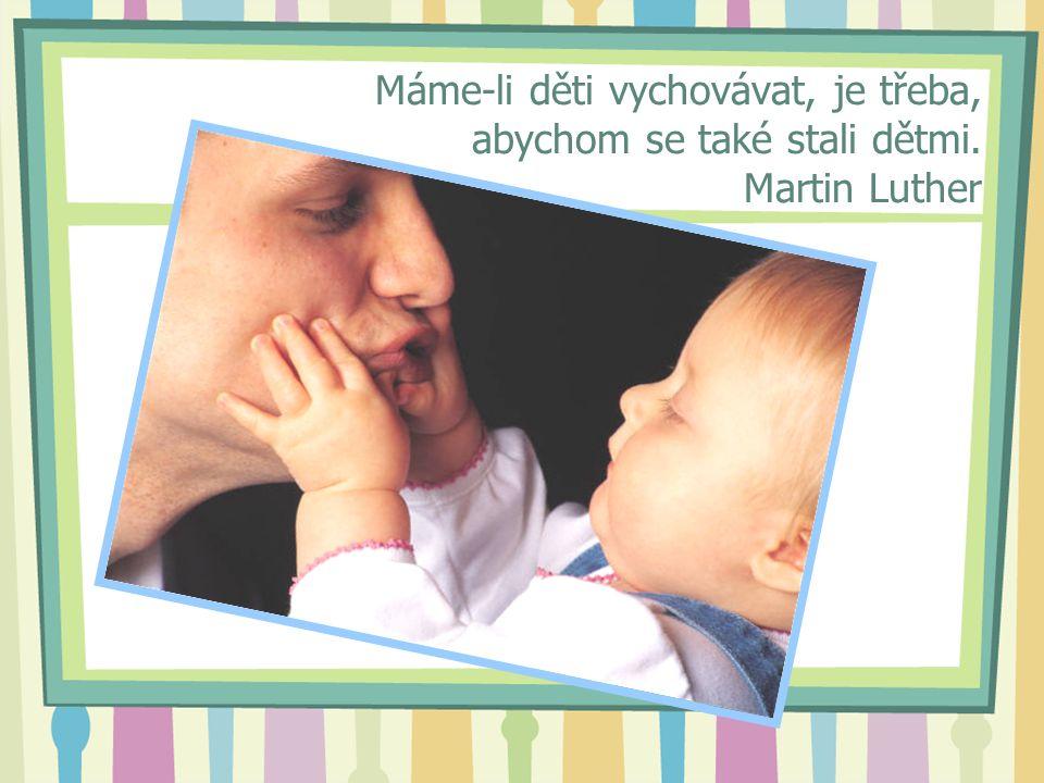 Máme-li děti vychovávat, je třeba, abychom se také stali dětmi. Martin Luther