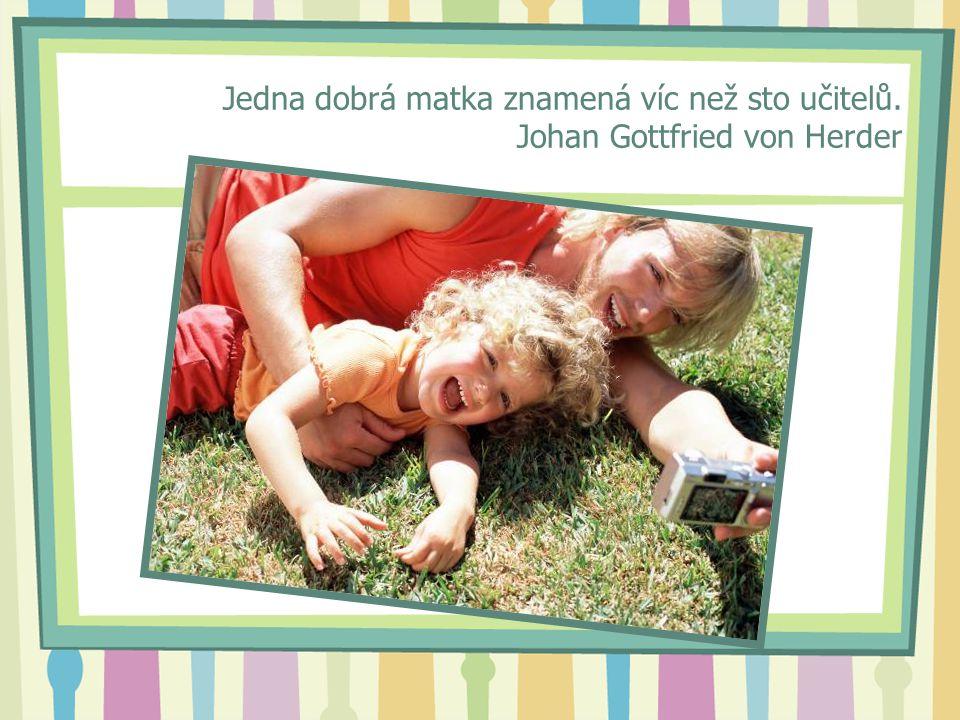 Jedna dobrá matka znamená víc než sto učitelů. Johan Gottfried von Herder